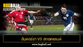 ไฮไลท์ฟุตบอล อันดอร์รา 1-1 สกอตแลนด์