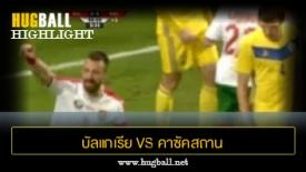 ไฮไลท์ฟุตบอล บัลแกเรีย 2-1 คาซัคสถาน