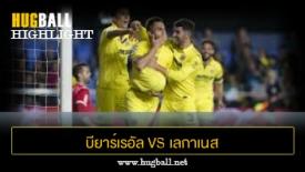 ไฮไลท์ฟุตบอล บียาร์เรอัล 2-1 เลกาเนส
