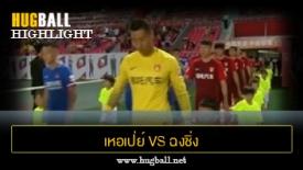ไฮไลท์ฟุตบอล เหอเป่ย์ ไชน่าฟอร์จูน 2-1 ฉงชิ่ง ลี่ฟาน