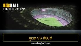 ไฮไลท์ฟุตบอล คูเวต 1-1 อียิปต์