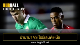 ไฮไลท์ฟุตบอล ปานามา 0-0 ไอร์แลนด์เหนือ