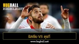 ไฮไลท์ฟุตบอล รัสเซีย 1-1 ตุรกี