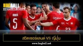 ไฮไลท์ฟุตบอล สวิตเซอร์แลนด์ 2-0 ญี่ปุ่น