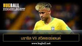 ไฮไลท์ฟุตบอล บราซิล 1-1 สวิตเซอร์แลนด์