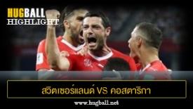 ไฮไลท์ฟุตบอล สวิตเซอร์แลนด์ 2-2 คอสตาริกา