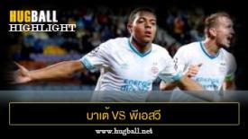 ไฮไลท์ฟุตบอล บาเต้ โบริซอฟ 2-3 พีเอสวี ไอนด์โฮเฟ่น
