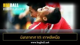 ไฮไลท์ฟุตบอล บังกลาเทศ 1-3 เกาหลีเหนือ