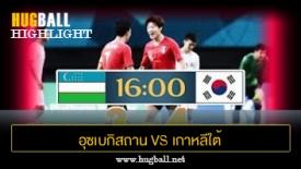 ไฮไลท์ฟุตบอล อุซเบกิสถาน 3-4 เกาหลีใต้