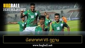 ไฮไลท์ฟุตบอล บังกลาเทศ 2-0 ภูฏาน