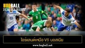 ไฮไลท์ฟุตบอล ไอร์แลนด์เหนือ 1-2 บอสเนีย เฮอร์เซโกวีนา