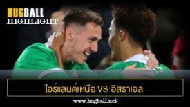 ไฮไลท์ฟุตบอล ไอร์แลนด์เหนือ 3-0 อิสราเอล