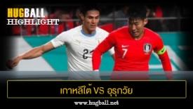 ไฮไลท์ฟุตบอล เกาหลีใต้ 2-1 อุรุกวัย