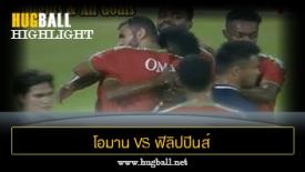 ไฮไลท์ฟุตบอล โอมาน 1-1 ฟิลิปปินส์