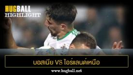 ไฮไลท์ฟุตบอล บอสเนีย เฮอร์เซโกวีนา 2-0 ไอร์แลนด์เหนือ