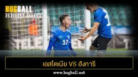 ไฮไลท์ฟุตบอล เอสโตเนีย 3-3 ฮังการี