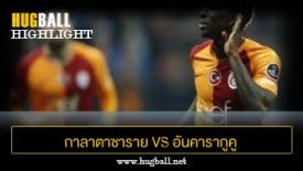 ไฮไลท์ฟุตบอล กาลาตาซาราย 6-0 อันคารากูคู