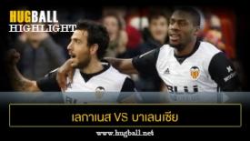ไฮไลท์ฟุตบอล เลกาเนส 1-1 บาเลนเซีย
