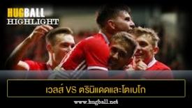 ไฮไลท์ฟุตบอล เวลส์ 1-0 ตรินิแดดและโตเบโก