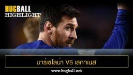 ไฮไลท์ฟุตบอล บาร์เซโลน่า 5-0 เลกาเนส