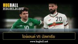ไฮไลท์ฟุตบอล ไอร์แลนด์ 0-0 บัลแกเรีย