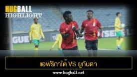 ไฮไลท์ฟุตบอล แอฟริกาใต้ 3-2 ยูกันดา