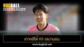 ไฮไลท์ฟุตบอล เกาหลีใต้ 2-1 เลบานอน