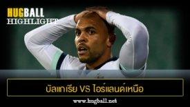 ไฮไลท์ฟุตบอล บัลแกเรีย 2-1 ไอร์แลนด์เหนือ